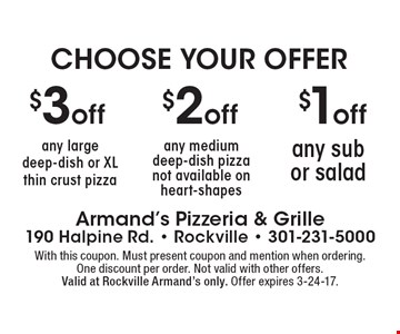 CHOOSE YOUR OFFER! $1off any sub or salad OR $2 off any medium deep-dish pizza (not available on heart-shapes) OR $3 off any large deep-dish or XL thin crust pizza. With this coupon. Must present coupon and mention when ordering. One discount per order. Not valid with other offers.Valid at Rockville Armand's only. Offer expires 3-24-17.
