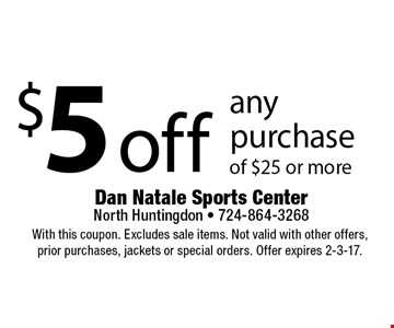 $5 off any purchase of $25 or more. With this coupon. Excludes sale items. Not valid with other offers, prior purchases, jackets or special orders. Offer expires 2-3-17.