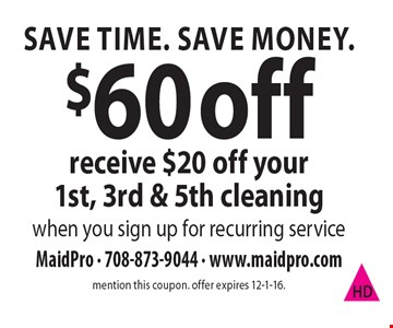 Save Time. Save Money. $60 off. Receive $20 off your 1st, 3rd & 5th cleaning when you sign up for recurring service. Mention this coupon. Offer expires 12-1-16.