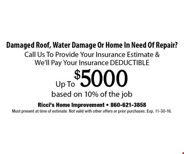 Damaged Roof, Water Damage Or Home In Need Of Repair? Call Us To Provide Your Insurance Estimate & We'll Pay Your Insurance DEDUCTIBLE Up To $5000 based on 10% of the job. Must present at time of estimate. Not valid with other offers or prior purchases. Exp. 11-30-16.