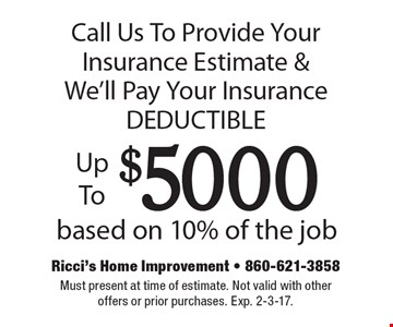 Call Us To Provide Your Insurance Estimate & We'll Pay Your Insurance DEDUCTIBLE Up To $5000 based on 10% of the job. Must present at time of estimate. Not valid with other offers or prior purchases. Exp. 2-3-17.