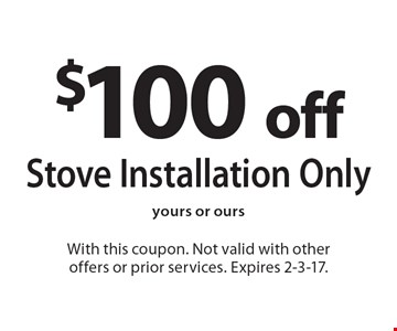 $100 Off Stove Installation Only. Yours or ours. With this coupon. Not valid with other offers or prior services. Expires 2-3-17.