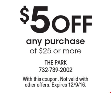 $5 Off any purchase of $25 or more. With this coupon. Not valid with other offers. Expires 12/9/16.