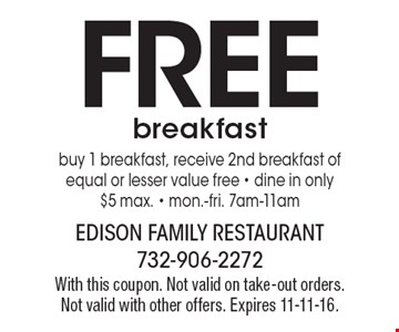 FREE breakfast. Buy 1 breakfast, receive 2nd breakfast of equal or lesser value free - dine in only - $5 max. - mon.-fri. 7am-11am. With this coupon. Not valid on take-out orders. Not valid with other offers. Expires 11-11-16.