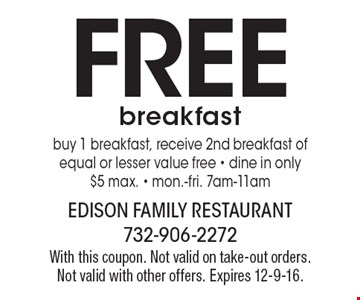 FREE breakfast. Buy 1 breakfast, receive 2nd breakfast of equal or lesser value free. Dine in only. $5 max. Mon.-Fri. 7am-11am. With this coupon. Not valid on take-out orders. Not valid with other offers. Expires 12-9-16.