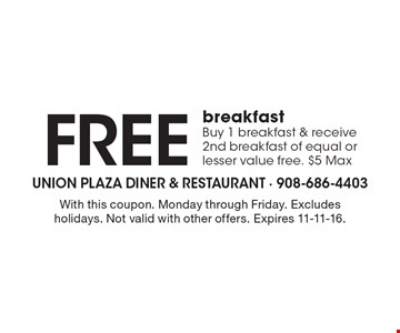 Free breakfast. Buy 1 breakfast & receive 2nd breakfast of equal or lesser value free. $5 Max. With this coupon. Monday through Friday. Excludes holidays. Not valid with other offers. Expires 11-11-16.