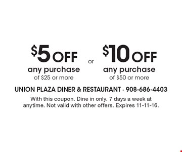 $5 Off any purchase of $25 or more OR $10 Off any purchase of $50 or more. With this coupon. Dine in only. 7 days a week at anytime. Not valid with other offers. Expires 11-11-16.
