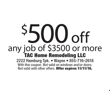 $500 off any job of $3500 or more. With this coupon. Not valid on windows and/or doors. Not valid with other offers. Offer expires 11/11/16.