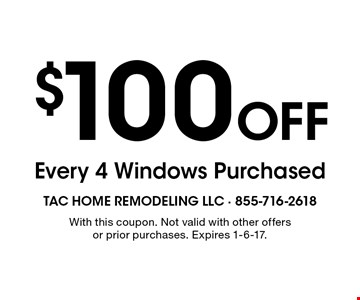 $100 Off Every 4 Windows Purchased. With this coupon. Not valid with other offers or prior purchases. Expires 1-6-17.
