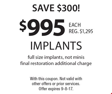 save $300! $995 implants full size implants, not minis. final restoration additional charge. With this coupon. Not valid with other offers or prior services. Offer expires 9-8-17.