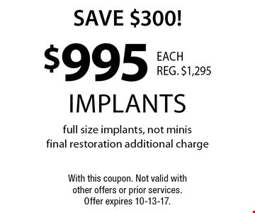 Save $300! $995 implants. Full size implants, not minisfinal restoration additional charge. With this coupon. Not valid with other offers or prior services. Offer expires 10-13-17.