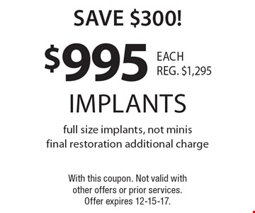 save $300! $995 implants full size implants, not minis. Final restoration additional charge. With this coupon. Not valid with other offers or prior services. Offer expires 12-15-17.