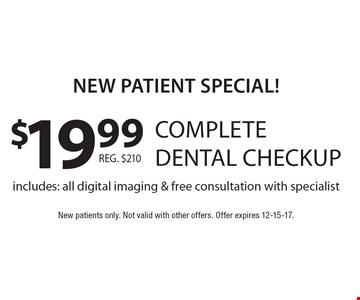 New Patient Special! $19.99 complete dental checkup. Includes: all digital imaging & free consultation with specialist. New patients only. Not valid with other offers. Offer expires 12-15-17.