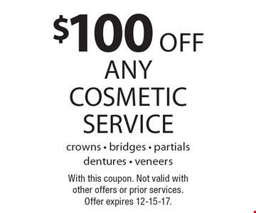 $100 off any cosmetic service. Crowns - bridges - partials dentures - veneers. With this coupon. Not valid with other offers or prior services. Offer expires 12-15-17.