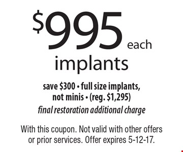 $995 each implants. Save $300 - full size implants,not minis - (reg. $1,295). Final restoration additional charge. With this coupon. Not valid with other offers or prior services. Offer expires 5-12-17.