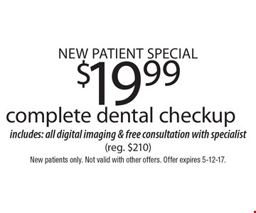 New Patient Special $19.99. Complete dental checkup includes: all digital imaging & free consultation with specialist (reg. $210). New patients only. Not valid with other offers. Offer expires 5-12-17.
