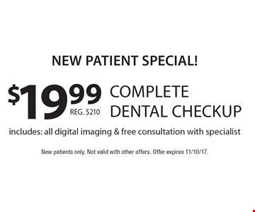 New Patient Special! $19.99 complete dental checkup. Includes: all digital imaging & free consultation with specialist. New patients only. Not valid with other offers. Offer expires 11/10/17.