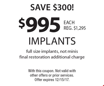 Save $300! $995 implants full size implants, not minis final restoration additional charge. With this coupon. Not valid with other offers or prior services. Offer expires 12/15/17.