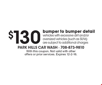 $130 bumper to bumper detail vehicles with excessive dirt and/or oversized vehicles (such as SUVs) are subject to additional charges. With this coupon. Not valid with other offers or prior services. Expires 12-2-16.