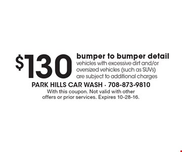 $130 bumper to bumper detail vehicles with excessive dirt and/or oversized vehicles (such as SUVs) are subject to additional charges. With this coupon. Not valid with other offers or prior services. Expires 10-28-16.