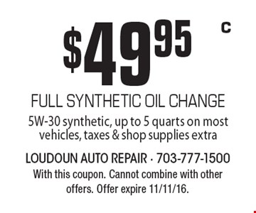 $49.95 FULL SYNTHETIC OIL CHANGE. 5W-30 synthetic, up to 5 quarts on most vehicles, taxes & shop supplies extra. With this coupon. Cannot combine with other offers. Offer expire 11/11/16. C