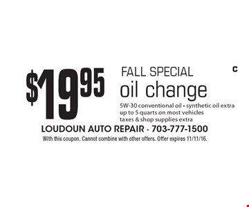 FALL SPECIAL. $19.95 oil change. 5W-30 conventional oil. Synthetic oil extra. Up to 5 quarts on most vehicles. Taxes & shop supplies extra. With this coupon. Cannot combine with other offers. Offer expires 11/11/16. C