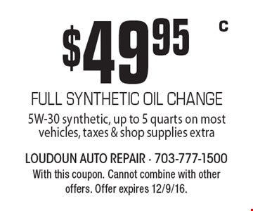 $49.95 FULL SYNTHETIC OIL CHANGE 5W-30 synthetic, up to 5 quarts on most vehicles, taxes & shop supplies extra. With this coupon. Cannot combine with other offers. Offer expires 12/9/16.