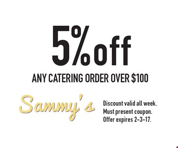 5% off ANY CATERING ORDER OVER $100. Discount valid all week. Must present coupon. Offer expires 2-3-17.