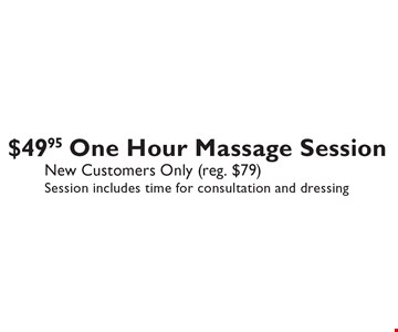 $49.95 One Hour Massage Session New Customers Only (reg. $79). Session includes time for consultation and dressing