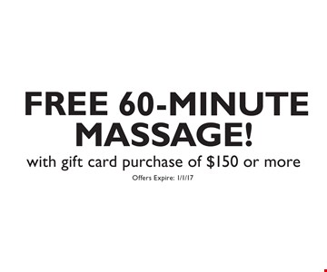 FREE 60-MINUTE MASSAGE! with gift card purchase of $150 or more. Offers Expire: 1/1/17