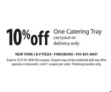 10% off One Catering Tray, carryout or delivery only. Expires 12-9-16. With this coupon. Coupon may not be combined with any other specials or discounts. Limit 1 coupon per order. Finksburg location only.