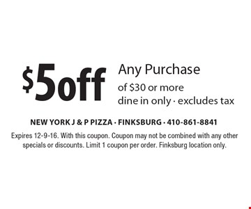 $5off Any Purchase of $30 or more, dine in only - excludes tax. Expires 12-9-16. With this coupon. Coupon may not be combined with any other specials or discounts. Limit 1 coupon per order. Finksburg location only.