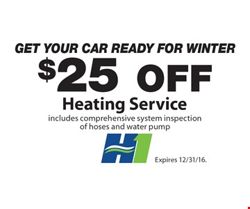 Get Your Car Ready For Winter $25 Off Heating Service includes comprehensive system inspection of hoses and water pump. Expires 12/31/16.