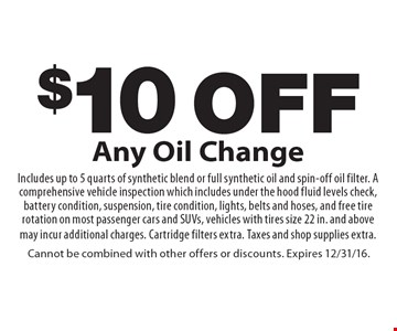 $10 off Any Oil Change Includes up to 5 quarts of synthetic blend or full synthetic oil and spin-off oil filter. A comprehensive vehicle inspection which includes under the hood fluid levels check, battery condition, suspension, tire condition, lights, belts and hoses, and free tire rotation on most passenger cars and SUVs, vehicles with tires size 22 in. and above may incur additional charges. Cartridge filters extra. Taxes and shop supplies extra.. Cannot be combined with other offers or discounts. Expires 12/31/16.