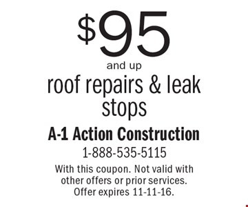 $95 and up roof repairs & leak stops. With this coupon. Not valid with other offers or prior services. Offer expires 11-11-16.