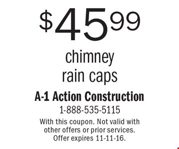$45.99 chimney rain caps. With this coupon. Not valid with other offers or prior services. Offer expires 11-11-16.