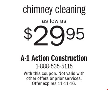 as low as $29.95 chimney cleaning. With this coupon. Not valid with other offers or prior services. Offer expires 11-11-16.