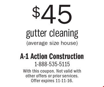$45 gutter cleaning (average size house). With this coupon. Not valid with other offers or prior services. Offer expires 11-11-16.