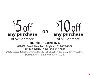 $5 off any purchase of $25 or more or $10 off any purchase of $50 or more. With this coupon. Not valid on holidays. Not valid with other offers. Dine in only. 1 coupon per table. Excludes alcohol purchases. Offer expires 12/2/16.