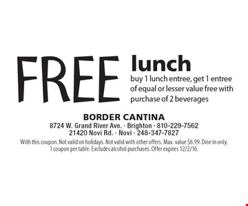 FREE lunch buy 1 lunch entree, get 1 entree of equal or lesser value free with purchase of 2 beverages. With this coupon. Not valid on holidays. Not valid with other offers. Max. value $6.99. Dine in only.1 coupon per table. Excludes alcohol purchases. Offer expires 12/2/16.