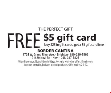 THE PERFECT GIFT FREE $5 gift card buy $25 in gift cards, get a $5 gift card free. With this coupon. Not valid on holidays. Not valid with other offers. Dine in only. 1 coupon per table. Excludes alcohol purchases. Offer expires 2-3-17.