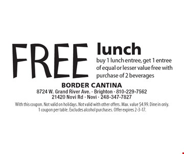 FREE lunch buy 1 lunch entree, get 1 entree of equal or lesser value free with purchase of 2 beverages. With this coupon. Not valid on holidays. Not valid with other offers. Max. value $4.99. Dine in only.1 coupon per table. Excludes alcohol purchases. Offer expires 2-3-17.