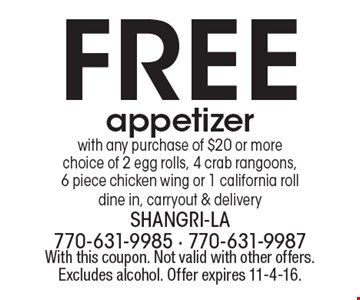 Free appetizer with any purchase of $20 or more choice of 2 egg rolls, 4 crab rangoons, 6 piece chicken wing or 1 california roll dine in, carryout & delivery. With this coupon. Not valid with other offers. Excludes alcohol. Offer expires 11-4-16.