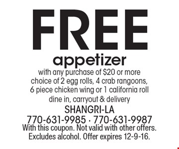 Free appetizer. With any purchase of $20 or more. Choice of 2 egg rolls, 4 crab rangoons, 6 piece chicken wing or 1 california roll. Dine in, carryout & delivery. With this coupon. Not valid with other offers. Excludes alcohol. Offer expires 12-9-16.