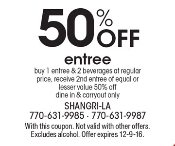 50% Off entree. Buy 1 entree & 2 beverages at regular price, receive 2nd entree of equal or lesser value 50% off. Dine in & carryout only. With this coupon. Not valid with other offers. Excludes alcohol. Offer expires 12-9-16.