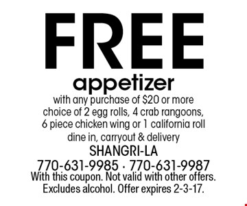 Free appetizer with any purchase of $20 or more choice of 2 egg rolls, 4 crab rangoons, 6 piece chicken wing or 1 california roll dine in, carryout & delivery. With this coupon. Not valid with other offers. Excludes alcohol. Offer expires 2-3-17.