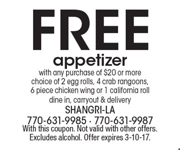 Free appetizer with any purchase of $20 or more choice of 2 egg rolls, 4 crab rangoons, 6 piece chicken wing or 1 california roll dine in, carryout & delivery. With this coupon. Not valid with other offers. Excludes alcohol. Offer expires 3-10-17.