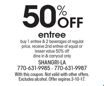 50% Off entree buy 1 entree & 2 beverages at regular price, receive 2nd entree of equal or lesser value 50% off dine in & carryout only. With this coupon. Not valid with other offers. Excludes alcohol. Offer expires 3-10-17.