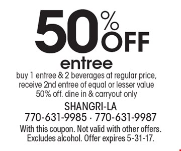50% Off entree buy 1 entree & 2 beverages at regular price, receive 2nd entree of equal or lesser value 50% off. dine in & carryout only. With this coupon. Not valid with other offers. Excludes alcohol. Offer expires 5-31-17.