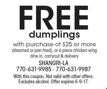 Free dumplings with purchase of $25 or more (steamed or pan fried), or 6 piece chicken wing. Dine in, carryout & delivery. With this coupon. Not valid with other offers. Excludes alcohol. Offer expires 6-9-17.